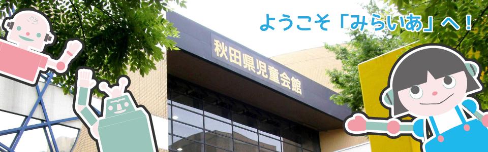 ようこそ秋田児童会館「みらいあ」へ!